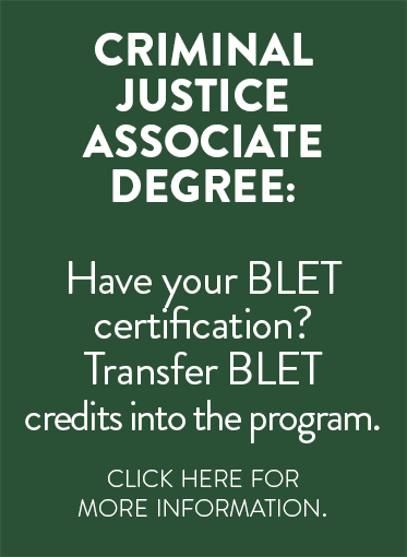 Criminal Justice Associate Degree: Have your B L E T certification: Transfer B L E T credits into the program.  Click here for more information.