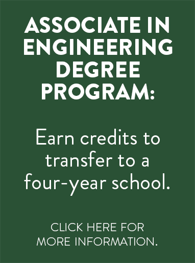 Associate in Engineering Degree Program: Earn Credits to transfer to a four-year school. Click here for more information.