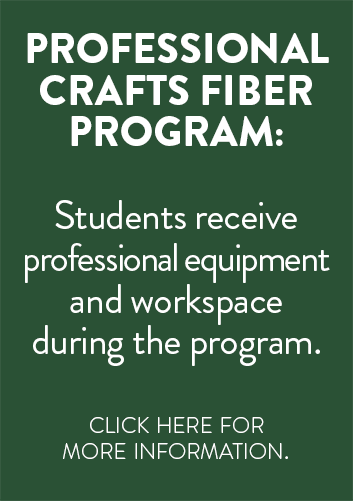 Professional Crafts Fiber Program: Students receive professional equipment and workspace during the program.  Click here for more information.