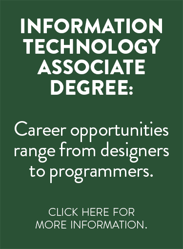 Information Technology Associate Degree: Career opportunities range from designers to programs. Click here for more information.