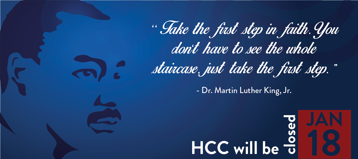 Outline image of Doctor Martin Luther King Junior on blue background. Text on image, Take the first step in faith. You don't have to see the whole staircase just to take the first step. Dr. Martin Luther King Jr. HCC will be closed January 18.