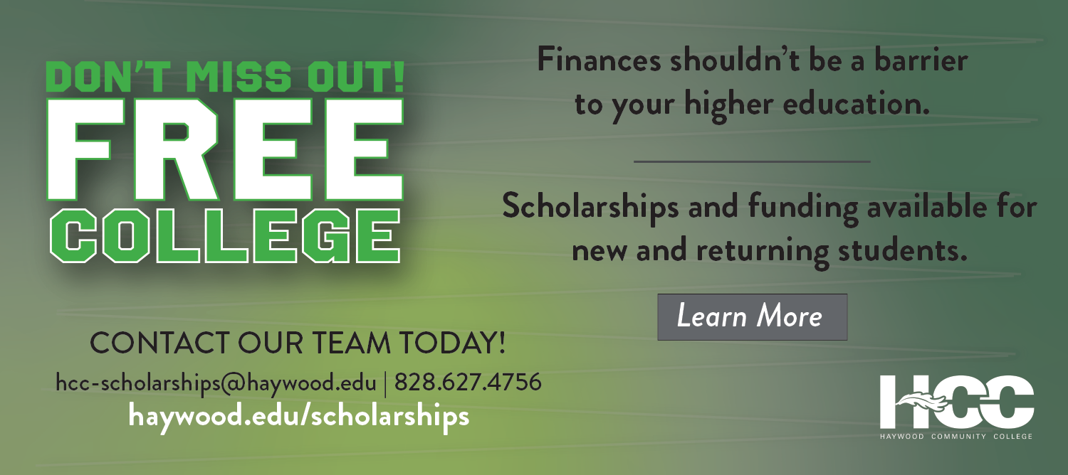 Don't miss out on free college. Contact out team today! hcc-scholarships@haywood.edu or 828-627-4756. Finances shouldn't be a barrier to your higher education. Scholarships and funding available for new and returning students.