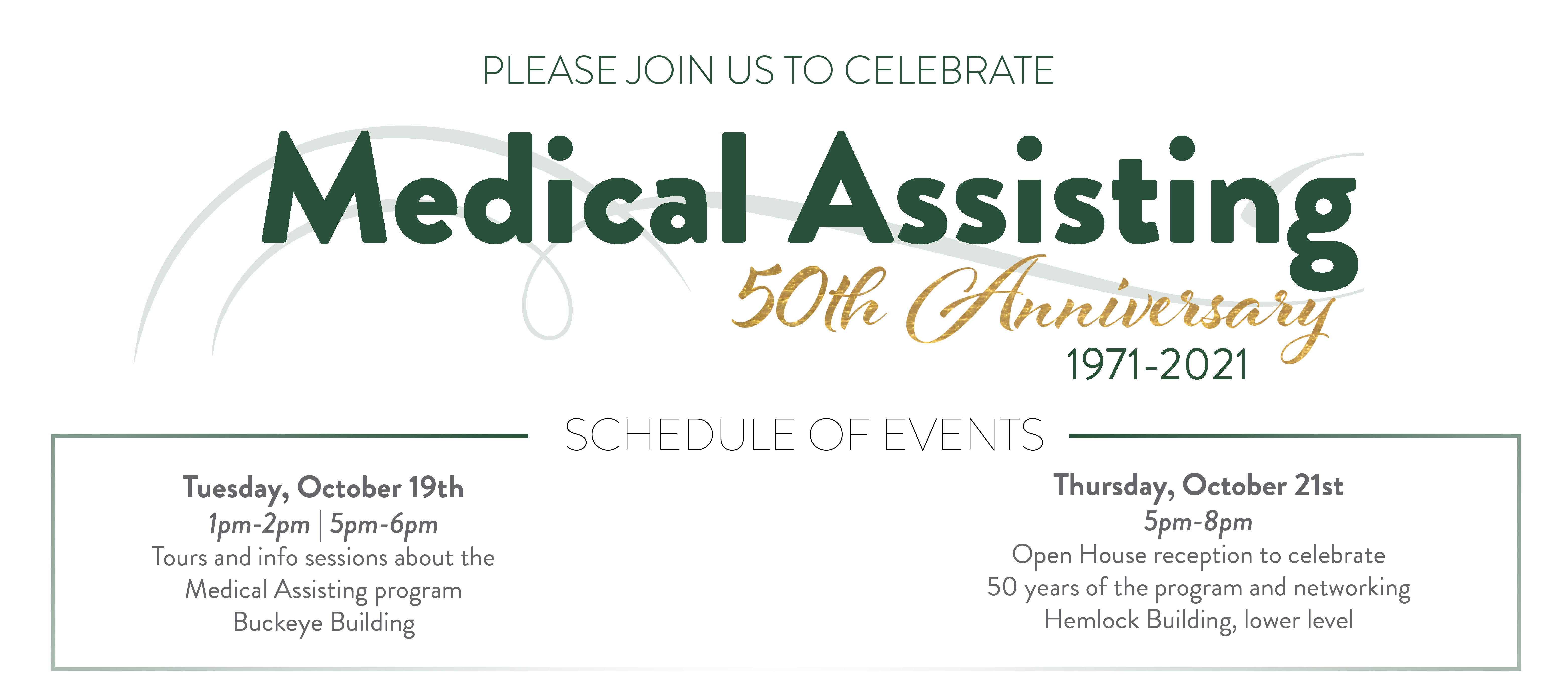 Medical Assisting 50th anniversary. Events include tours and info sessions about the medical assisting program in the buckeye building on Tuesday, October 19th from 1pm to 2pm and from 5pm to 6pm.  Open house reception to celebrate 50 years of the program at the lower level of the hemlock building on Thursday, October 21st from 5pm to 8pm.
